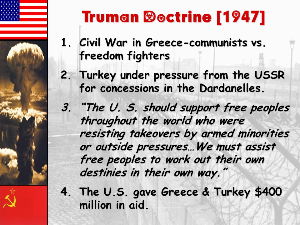 Truman Doctrine [1947] Civil War in Greece-communists vs. freedom fighters. Turkey under pressure from the USSR for concessions in the Dardanelles.